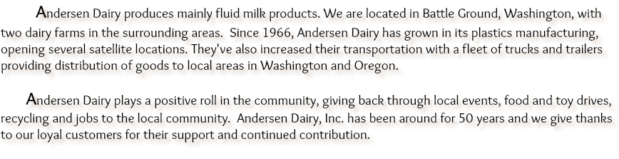 Andersen Dairy produces mainly fluid milk products. We are located in Battle Ground, Washington, with two dairy farms in the surrounding areas. Since 1966, Andersen Dairy has grown in its plastics manufacturing, opening several satellite locations. They've also increased their transportation with a fleet of trucks and trailers providing distribution of goods to local areas in Washington and Oregon. Andersen Dairy plays a positive roll in the community, giving back through local events, food and toy drives, recycling and jobs to the local community. Andersen Dairy, Inc. has been around for 50 years and we give thanks to our loyal customers for their support and continued contribution.