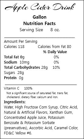 Apple Cider Drink Gallon Nutrition Facts Serving Size 8 oz. ___________________________________________ Amount Per Serving Calories 118 Calories from Fat 80 % Daily Value Total Fat 0g 0% Sodium 10mg 0% Total Carbohydrates 28g 10% Sugars 28g Protein 0g _______________________________________________ Vitamin C 100% Not a significant source of saturated fat, trans fat, cholesterol, dietary fiber, calcium and iron. Ingredients: Water, High Fructose Corn Syrup, Citric Acid, Natural & Artificial Flavors, Xanthan Gum, Concentrated Apple Juice, Potassium Benzoate & Potassium Sorbate (preservatives), Ascorbic Acid, Caramel Color, FD&C Yellow #6.