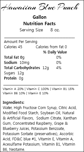 Hawaiian Blue Punch Gallon Nutrition Facts Serving Size 8 oz. ___________________________________________ Amount Per Serving Calories 45 Calories from Fat 0 % Daily Value Total Fat 0g 0% Sodium 10mg 0% Total Carbohydrates 12g 4% Sugars 12g Protein 0g _________________________________________________ Vitamin A 20% | Vitamin C 100% | Vitamin B1 15% Vitamin B6 10% | Vitamin E 10% Ingredients: Water, High Fructose Corn Syrup, Citric Acid, Modified Food Starch, Soybean Oil, Natural & Artificial Flavors, Sodium Citrate, Xanthan Gum, Concentrated Raspberry, Grape & Blueberry Juices, Potassium Benzoate, Potassium Sorbate (preservatives), Ascorbic Acid, FD&C blue #1, Vitamin E, Vitamin A, Acesulfame Potassium, Vitamin B1, Vitamin B6, Neotame.