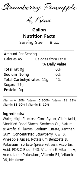 Strawberry, Pineapple & Kiwi Gallon Nutrition Facts Serving Size 8 oz. ___________________________________________ Amount Per Serving Calories 45 Calories from Fat 0 % Daily Value Total Fat 0g 0% Sodium 10mg 0% Total Carbohydrates 11g 4% Sugars 11g Protein 0g _________________________________________________ Vitamin A 20% | Vitamin C 100% | Vitamin B1 15% Vitamin B6 10% | Vitamin E 10% Ingredients: Water, High Fructose Corn Syrup, Citric Acid, Modified Food Starch, Soybean Oil, Natural & Artificial Flavors, Sodium Citrate, Xanthan Gum, Concentrated Strawberry, Kiwi & Pineapple Juices, Potassium Benzoate & Potassium Sorbate (preservatives), Ascorbic Acid, FD&C Blue #40, Vitamin E, Vitamin A, Acesulfame Potassium, Vitamin B1, Vitamin B6, Neotame.