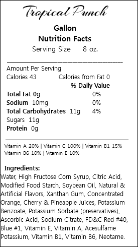 Tropical Punch Gallon Nutrition Facts Serving Size 8 oz. ___________________________________________ Amount Per Serving Calories 43 Calories from Fat 0 % Daily Value Total Fat 0g 0% Sodium 10mg 0% Total Carbohydrates 11g 4% Sugars 11g Protein 0g _________________________________________________ Vitamin A 20% | Vitamin C 100% | Vitamin B1 15% Vitamin B6 10% | Vitamin E 10% Ingredients: Water, High Fructose Corn Syrup, Citric Acid, Modified Food Starch, Soybean Oil, Natural & Artificial Flavors, Xanthan Gum, Concentrated Orange, Cherry & Pineapple Juices, Potassium Benzoate, Potassium Sorbate (preservatives), Ascorbic Acid, Sodium Citrate, FD&C Red #40, Blue #1, Vitamin E, Vitamin A, Acesulfame Potassium, Vitamin B1, Vitamin B6, Neotame.