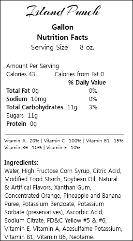 Island Punch Gallon Nutrition Facts Serving Size 8 oz. ___________________________________________ Amount Per Serving Calories 43 Calories from Fat 0 % Daily Value Total Fat 0g 0% Sodium 10mg 0% Total Carbohydrates 11g 3% Sugars 11g Protein 0g _________________________________________________ Vitamin A 20% | Vitamin C 100% | Vitamin B1 15% Vitamin B6 10% | Vitamin E 10% Ingredients: Water, High Fructose Corn Syrup, Citric Acid, Modified Food Starch, Soybean Oil, Natural & Artifical Flavors, Xanthan Gum, Concentrated Orange, Pineapple and Banana Puree, Potassium Benzoate, Potassium Sorbate (preservatives), Ascorbic Acid, Sodium Citrate, FD&C Yellow #5 & #6, Vitamin E, Vitamin A, Acesulfame Potassium, Vitamin B1, Vitamin B6, Neotame.