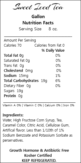 Sweet Iced Tea Gallon Nutrition Facts Serving Size 8 oz. ___________________________________________ Amount Per Serving Calories 70 Calories from Fat 0 % Daily Value Total Fat 0g 0% Saturated Fat 0g 0% Trans Fat 0g 0% Cholesterol 0mg 0% Sodium 15mg 1% Total Carbohydrates 19g 6% Dietary Fiber 0g 0% Sugars 19g Protein 0g _________________________________________________ Vitamin A 0% | Vitamin C 0% | Calcium 0% | Iron 0% Ingredients: Water, High Fructose Corn Syrup, Tea, Caramel Color, Citric Acid, Cellulose Gum, Artifical flavor. Less than 1/10th of 1% Sodium Benzoate and Potassium Sorbate as perservatives. Growth Hormone & Antibiotic Free Kosher Certified KEEP REFRIGERATED.